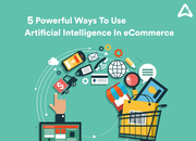 5 Powerful Reasons To Integrate AI In Ecommerce